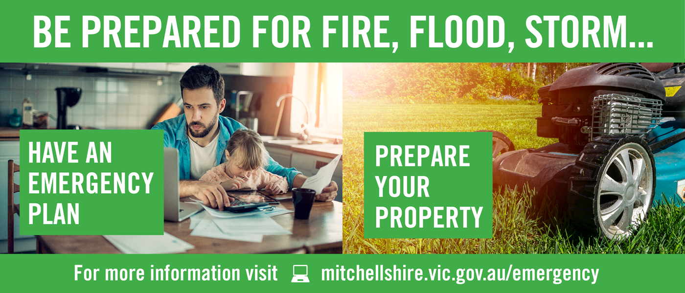 Be prepared for fire, flood, storm. Have an emergency, prepare your property. For more information visit mitchellshire.vic.gov.au/emergency