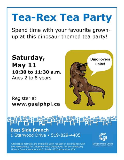 Dino-lovers unite! Register for our Tea-Rex Tea Party on Saturday May 11 at 10:30am in our East Side Branch. Spend time with your favourite grown-up at this dinosaur-themed tea party. Ages 2 to 8 years.