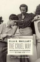 The Cruel Way: Switzerland to Afghanistan in a Ford, 1939 by Ella Maillart